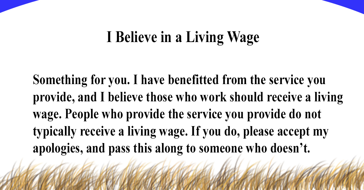 I believe in a living wage. Something for you. I have benefitted from the service you provide, and I believe those who work should receive a living wage. People who provide the service you provide do not typically receive a living wage.