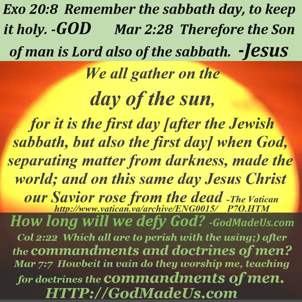 Picture of these words with the sun in the background: Exo 20:8 Remember the sabbath day, to keep it holy. -GOD Mar 2:28 Therefore the Son of man is Lord also of the sabbath. -Jesus We all gather on the day of the sun, for it is the first day [after the Jewish sabbath, but also the first day] when God, separating matter from darkness, made the world; and on this same day Jesus Christ our Savior rose from the dead -The Vatican http://www.vatican.va/archive/ENG0015/__P7O.HTM How long will we defy God? -GodMadeUs.com Col 2:22 Which all are to perish with the using;) after the commandments and doctrines of men? Mar 7:7 Howbeit in vain do they worship me, teaching for doctrines the commandments of men. HTTP://GodMadeUs.com
