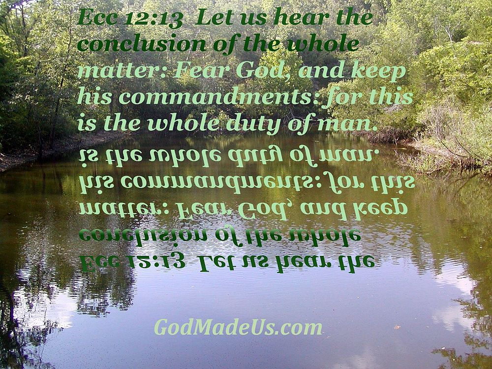 Picture of these words reflecting in a small pond Ecc 12:13 Let us hear the conclusion of the whole matter: Fear God, and keep his commandments: for this is the whole duty of man. GodMadeUs.com