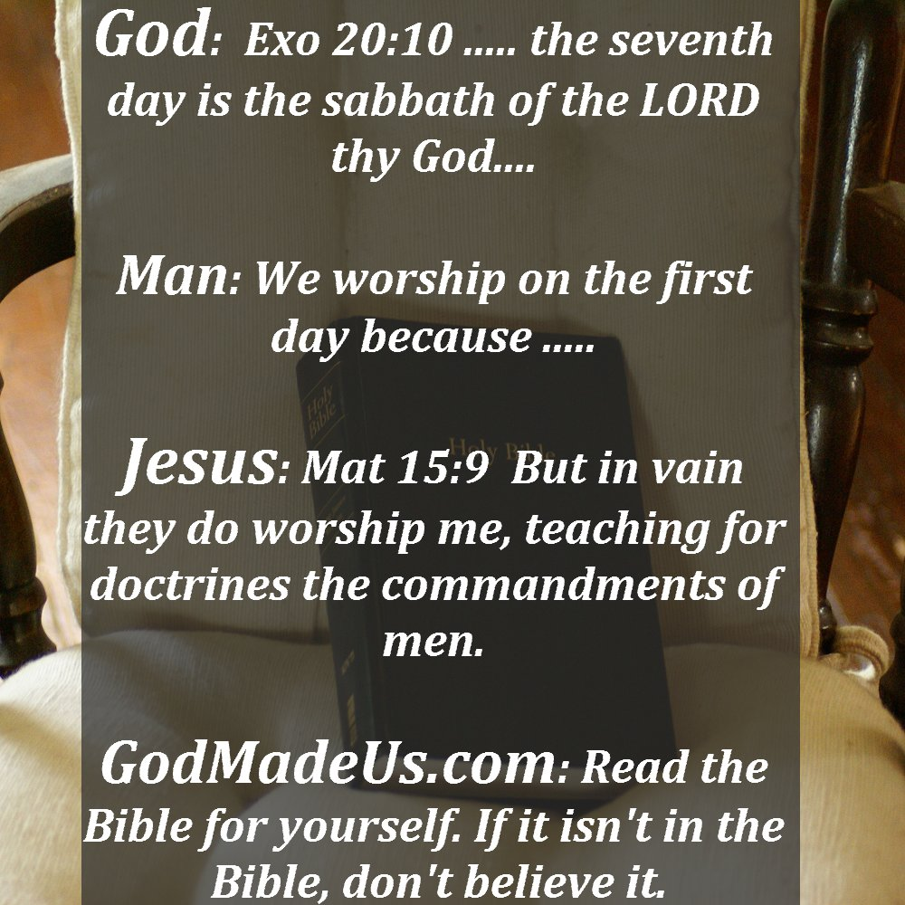 Picture of the Bible on a chair as a background with these words: God: Exo 20:10 ..... the seventh day is the sabbath of the LORD thy God.... Man: We worship on the first day because ..... Jesus: Mat 15:9 But in vain they do worship me, teaching for doctrines the commandments of men. GodMadeUs.com: Read the Bible for yourself. If it isn't in the Bible, don't believe it.